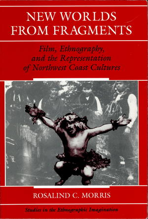 New Worlds from Fragments: Film, Ethnography, and the Representation of Northwest Coast Cultures
