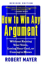 How to Win Any Argument, Revised Edition: Without Raising Your Voice, Losing Your Cool, or Coming to Blows (Revised Edition)