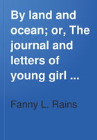 By Land and Ocean: Or, The Journal and Letters of a Young Girl Who Went to South Australia With a Lady Friend, Then Alone
