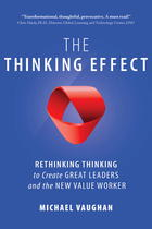 The Thinking Effect: Rethinking Thinking to Create Great Leaders and the New Value Worker