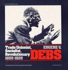 Eugene V. Debs: Trade Unionist, Socialist, Revolutionary, 1855-1926