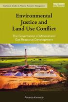 Earthscan Studies in Natural Resource Management, Environmental Justice and Land Use Conflict: The Governance of Mineral and Gas Resource Development