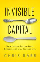 Invisible Capital: How Unseen Forces Shape Entrepreneurial Opportunity