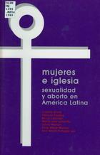 Mujeres e Iglesia: Sexualidad y Aborto en America Latina
