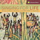 Singing for Life: Songs of Hope, Healing, and HIV/AIDS in Uganda