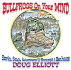 Doug Elliott, Bullfrogs On Your Mind: Stories, Songs, Adventures From The Swamp To The Henhouse