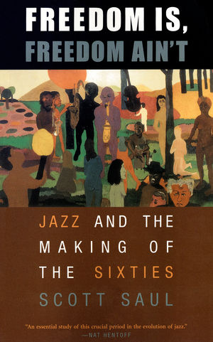 Freedom Is, Freedom Ain't: Jazz and the Making of the Sixties
