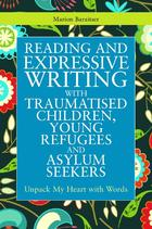 Writing for Therapy or Personal Development Series, Reading and Expressive Writing with Traumatised Children, Young Refugees and Asylum Seekers: Unpack My Heart with Words