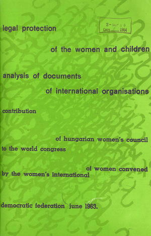 Legal Protection of the Women and Children: Analysis of Documents of International Organizations; Contribution of Hungarian Women''s Council to the World Congress of Women Convened by Women's International Democratic Federation, June 1963