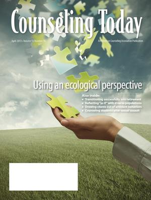 Counseling Today, Vol. 55, No. 10, April 2013, Using an ecological perspective