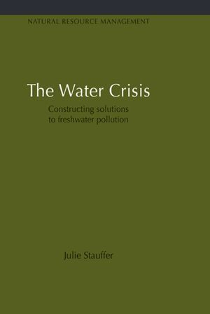 Earthscan Studies in Natural Resource Management, Volume 7, The Water Crisis: Constructing solutions to freshwater pollution