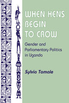 When Hens Begin to Crow: Gender and Parliamentary Politics in Uganda