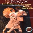 16 Tangos Para Bailar Con Las Orquestas De Los Maestros Argentinos