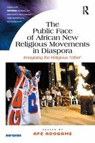 Ashgate Inform Series on Minority Religions and Spiritual Movements, Public Face of African New Religious Movements in Diaspora
