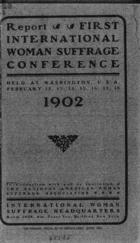 Report: First International Woman Suffrage Conference Held at Washington, U.S.A., February 12, 13, 14, 15, 16, 17, 18, 1902