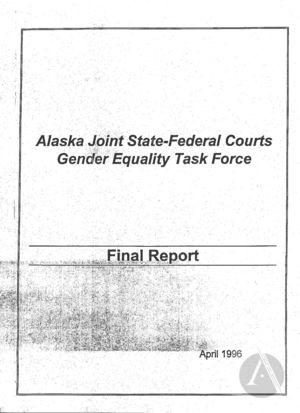 Alaska Joint State-Federal Courts Gender Equality Task Force: Final Report, April 1996