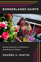 Borderlands Saints: Secular Sanctity in Chicano/a and Mexican Culture