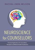 Neuroscience for Counsellors: Practical Applications for Counsellors, Therapists and Mental Health Practitioners