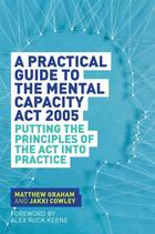 A Practical Guide to the Mental Capacity Act 2005: Putting the Principles of the Act into Practice