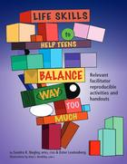 Life Skills To Help Teens Balance Way Too Much: Relevant Facilitator Reproducible Activities and Handouts